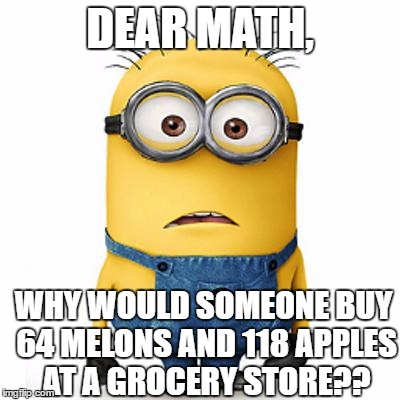 Beacuse they don't have anything to do with life? | DEAR MATH, WHY WOULD SOMEONE BUY 64 MELONS AND 118 APPLES AT A GROCERY STORE?? | image tagged in minions,memes,math | made w/ Imgflip meme maker