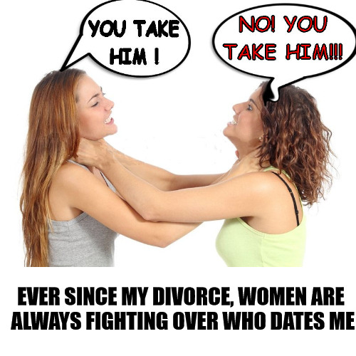 I'm still waiting for one of them to win. Thanks, Toejoe, for giving me this idea. | EVER SINCE MY DIVORCE, WOMEN ARE ALWAYS FIGHTING OVER WHO DATES ME | image tagged in marriage,divorce,women,fighting,memes | made w/ Imgflip meme maker