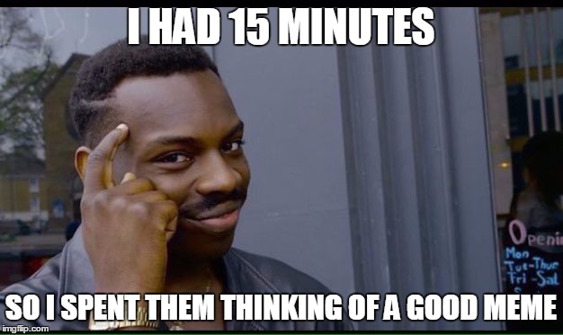 Roll Safe Think About It Meme | I HAD 15 MINUTES SO I SPENT THEM THINKING OF A GOOD MEME | image tagged in thinking black guy | made w/ Imgflip meme maker
