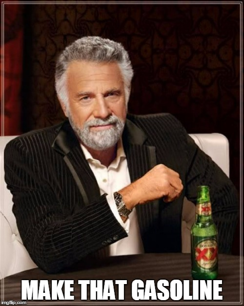 The Most Interesting Man In The World Meme | MAKE THAT GASOLINE | image tagged in memes,the most interesting man in the world | made w/ Imgflip meme maker