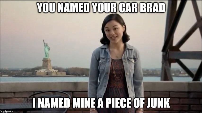 New Twist on the Girl who named her car Brad | YOU NAMED YOUR CAR BRAD I NAMED MINE A PIECE OF JUNK | image tagged in cute girl,rotten tv commercial,named your car brad,spoof | made w/ Imgflip meme maker