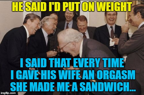 True story :) | HE SAID I'D PUT ON WEIGHT I SAID THAT EVERY TIME I GAVE HIS WIFE AN ORGASM SHE MADE ME A SANDWICH... | image tagged in memes,laughing men in suits,overweight | made w/ Imgflip meme maker