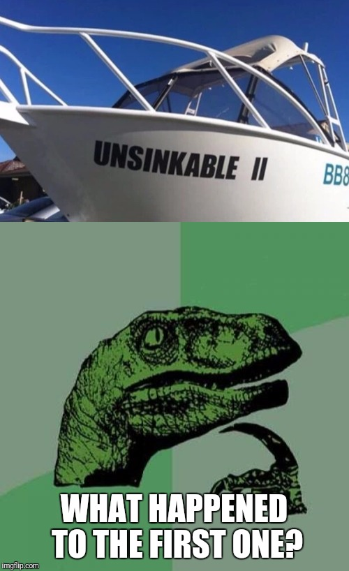 Not A Good Record  | WHAT HAPPENED TO THE FIRST ONE? | image tagged in funny,memes,philosoraptor,boat | made w/ Imgflip meme maker