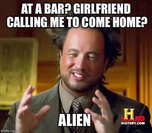 Ancient Aliens Meme | AT A BAR? GIRLFRIEND CALLING ME TO COME HOME? ALIEN | image tagged in memes,ancient aliens | made w/ Imgflip meme maker