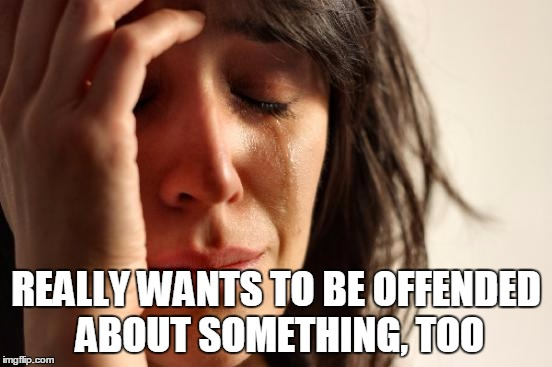 First World Problems Meme | REALLY WANTS TO BE OFFENDED ABOUT SOMETHING, TOO | image tagged in memes,first world problems | made w/ Imgflip meme maker