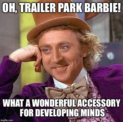 Creepy Condescending Wonka Meme | OH, TRAILER PARK BARBIE! WHAT A WONDERFUL ACCESSORY FOR DEVELOPING MINDS | image tagged in memes,creepy condescending wonka | made w/ Imgflip meme maker