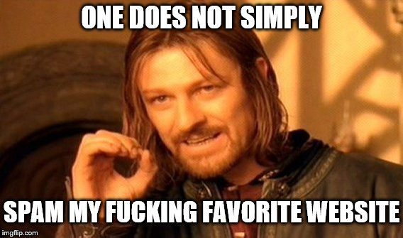 ONE DOES NOT SIMPLY SPAM MY F**KING FAVORITE WEBSITE | made w/ Imgflip meme maker