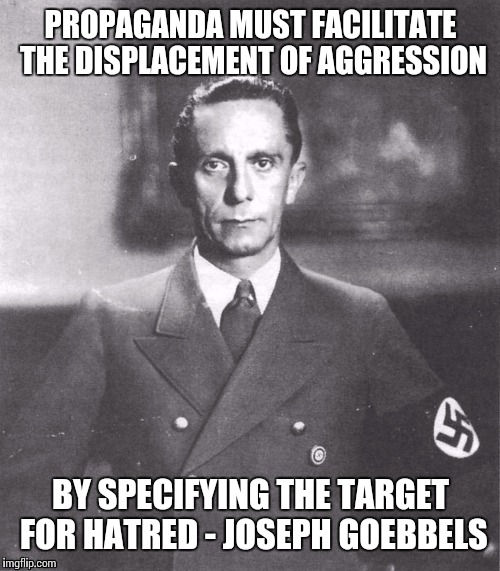 PROPAGANDA MUST FACILITATE THE DISPLACEMENT OF AGGRESSION BY SPECIFYING THE TARGET FOR HATRED - JOSEPH GOEBBELS | made w/ Imgflip meme maker