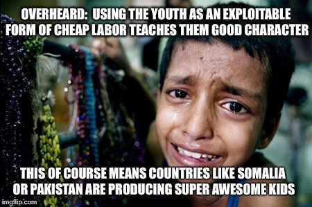 Awesome... | OVERHEARD:  USING THE YOUTH AS AN EXPLOITABLE FORM OF CHEAP LABOR TEACHES THEM GOOD CHARACTER THIS OF COURSE MEANS COUNTRIES LIKE SOMALIA OR | image tagged in kids,somalia,pakistan,good character,exploitation,child labor | made w/ Imgflip meme maker