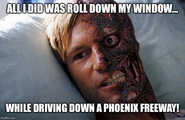 Two face phoenix driver | ALL I DID WAS ROLL DOWN MY WINDOW... WHILE DRIVING DOWN A PHOENIX FREEWAY! | image tagged in two face phoenix driver | made w/ Imgflip meme maker