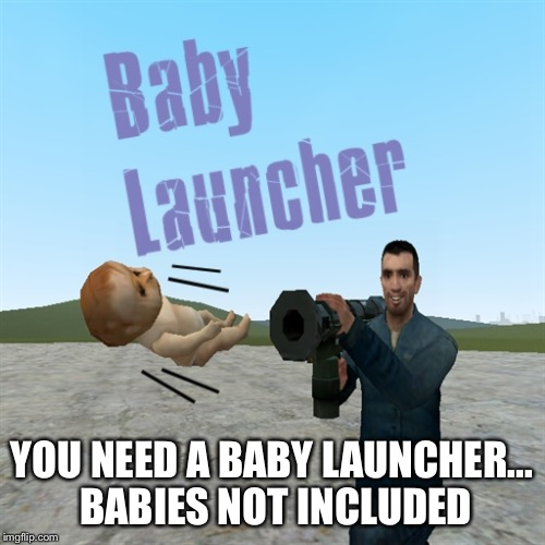 YOU NEED A BABY LAUNCHER... BABIES NOT INCLUDED | made w/ Imgflip meme maker