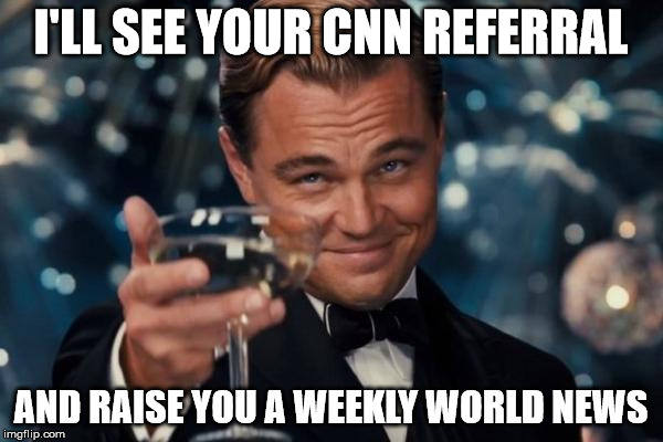 Leonardo Dicaprio Cheers Meme | I'LL SEE YOUR CNN REFERRAL AND RAISE YOU A WEEKLY WORLD NEWS | image tagged in memes,leonardo dicaprio cheers | made w/ Imgflip meme maker