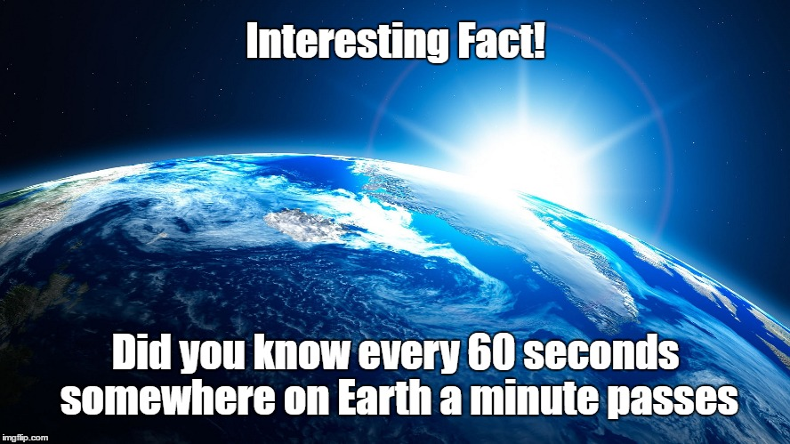 Fact | Interesting Fact! Did you know every 60 seconds somewhere on Earth a minute passes | image tagged in facts | made w/ Imgflip meme maker