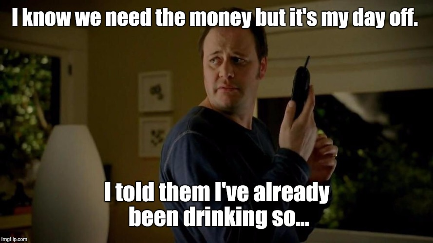 I know we need the money but it's my day off. I told them I've already been drinking so... | made w/ Imgflip meme maker