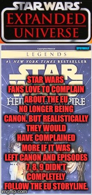 Seems like everyone hates Disney |  STAR WARS FANS LOVE TO COMPLAIN ABOUT THE EU NO LONGER BEING CANON. BUT REALISTICALLY THEY WOULD HAVE COMPLAINED MORE IF IT WAS LEFT CANON AND EPISODES 7, 8, 9 DIDN'T COMPLETELY FOLLOW THE EU STORYLINE. SPRYWOLF | image tagged in star wars,star wars fan,star wars treu canon,disney star wars,star wars kills disney,disney killed star wars | made w/ Imgflip meme maker