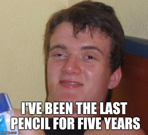 10 Guy Meme | I'VE BEEN THE LAST PENCIL FOR FIVE YEARS | image tagged in memes,10 guy | made w/ Imgflip meme maker
