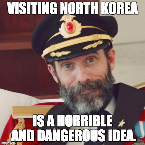 And you can also include Syria, Pakistan, Iran, and others. | VISITING NORTH KOREA IS A HORRIBLE AND DANGEROUS IDEA. | image tagged in captain obvious | made w/ Imgflip meme maker