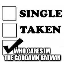 Single Taken Priorities | WHO CARES IM THE GO***MN BATMAN | image tagged in single taken priorities | made w/ Imgflip meme maker
