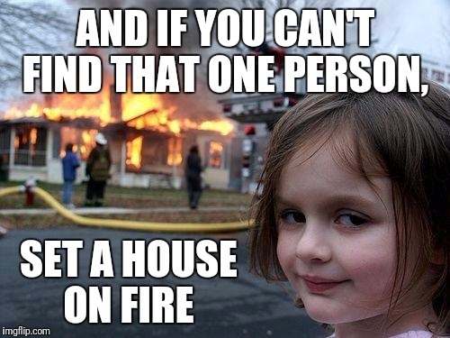 Disaster Girl Meme | AND IF YOU CAN'T FIND THAT ONE PERSON, SET A HOUSE ON FIRE | image tagged in memes,disaster girl | made w/ Imgflip meme maker
