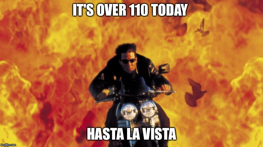 IT'S OVER 110 TODAY HASTA LA VISTA | made w/ Imgflip meme maker