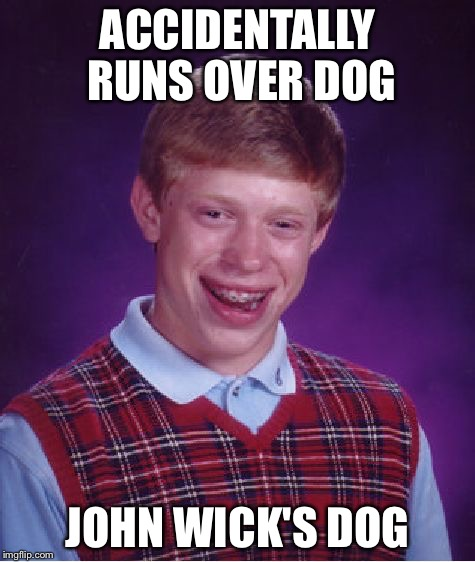 Bad Luck Brian Meme | ACCIDENTALLY RUNS OVER DOG JOHN WICK'S DOG | image tagged in memes,bad luck brian | made w/ Imgflip meme maker
