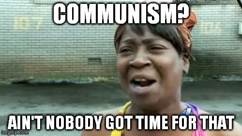Aint Nobody Got Time For That Meme | COMMUNISM? AIN'T NOBODY GOT TIME FOR THAT | image tagged in memes,aint nobody got time for that | made w/ Imgflip meme maker