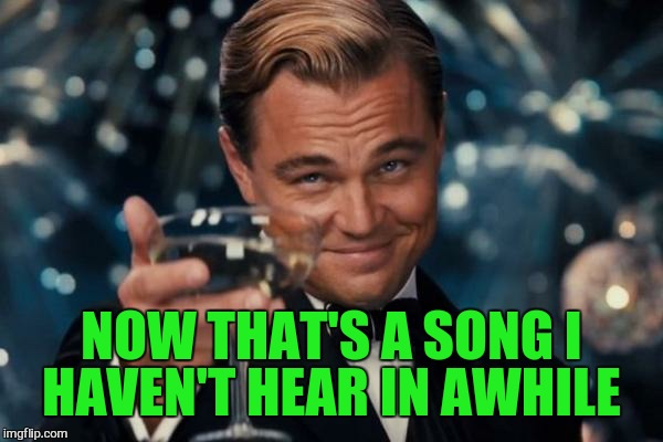 Leonardo Dicaprio Cheers Meme | NOW THAT'S A SONG I HAVEN'T HEAR IN AWHILE | image tagged in memes,leonardo dicaprio cheers | made w/ Imgflip meme maker