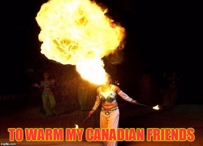 TO WARM MY CANADIAN FRIENDS | made w/ Imgflip meme maker