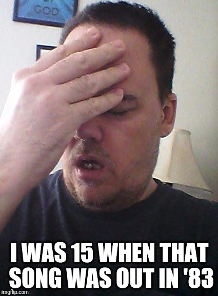 face palm | I WAS 15 WHEN THAT SONG WAS OUT IN '83 | image tagged in face palm | made w/ Imgflip meme maker