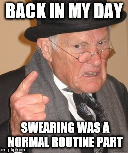 Back In My Day Meme | BACK IN MY DAY SWEARING WAS A NORMAL ROUTINE PART | image tagged in memes,back in my day | made w/ Imgflip meme maker