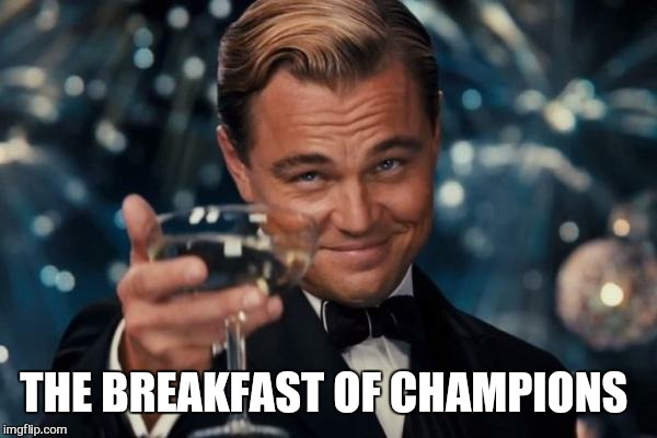 Leonardo Dicaprio Cheers Meme | THE BREAKFAST OF CHAMPIONS | image tagged in memes,leonardo dicaprio cheers | made w/ Imgflip meme maker