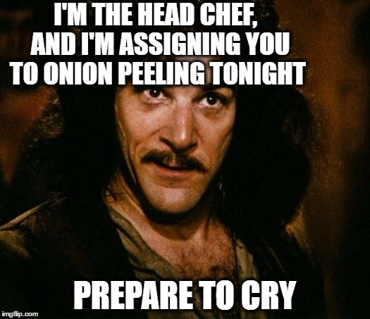 Inigo Montoya Meme | I'M THE HEAD CHEF,  AND I'M ASSIGNING YOU TO ONION PEELING TONIGHT PREPARE TO CRY | image tagged in memes,inigo montoya | made w/ Imgflip meme maker