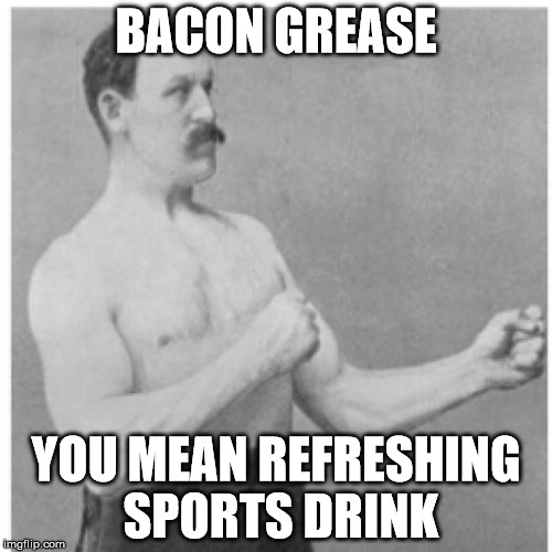 Overly Manly Man Meme | BACON GREASE YOU MEAN REFRESHING SPORTS DRINK | image tagged in memes,overly manly man | made w/ Imgflip meme maker