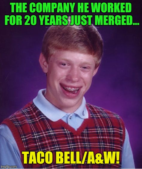 Bad Luck Brian Meme | THE COMPANY HE WORKED FOR 20 YEARS JUST MERGED... TACO BELL/A&W! | image tagged in memes,bad luck brian | made w/ Imgflip meme maker