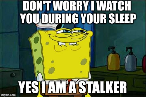 Dont You Squidward Meme | DON'T WORRY I WATCH YOU DURING YOUR SLEEP YES I AM A STALKER | image tagged in memes,dont you squidward | made w/ Imgflip meme maker