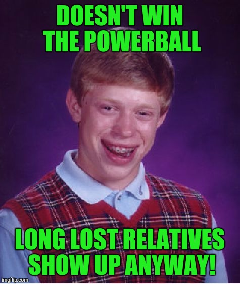 Bad Luck Brian Meme | DOESN'T WIN THE POWERBALL LONG LOST RELATIVES SHOW UP ANYWAY! | image tagged in memes,bad luck brian | made w/ Imgflip meme maker