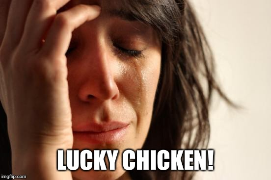 First World Problems Meme | LUCKY CHICKEN! | image tagged in memes,first world problems | made w/ Imgflip meme maker