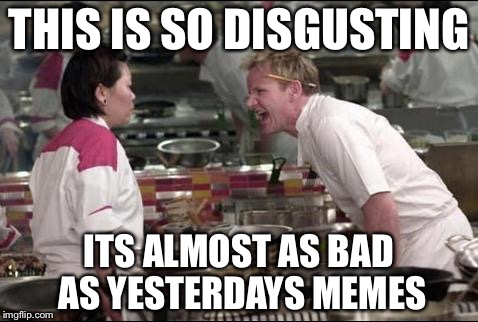 Angry Chef Gordon Ramsay Meme | THIS IS SO DISGUSTING ITS ALMOST AS BAD AS YESTERDAYS MEMES | image tagged in memes,angry chef gordon ramsay | made w/ Imgflip meme maker