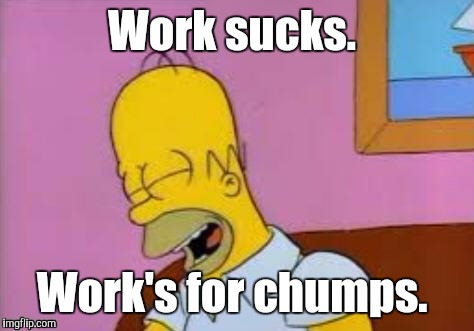 Homer Laughing | Work sucks. Work's for chumps. | image tagged in homer laughing | made w/ Imgflip meme maker