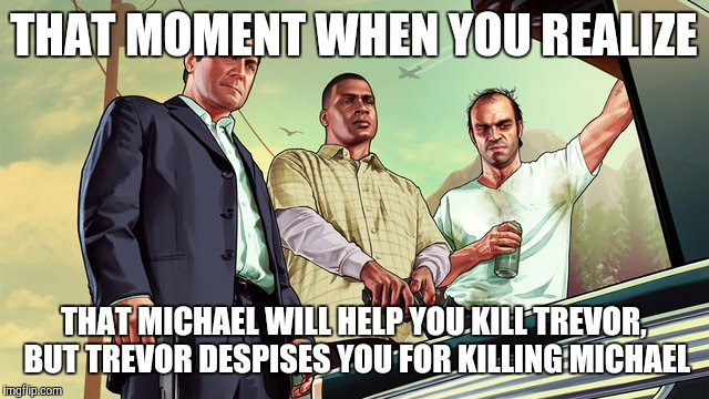 Why Trevor is the best character in GTA V - Family is forever | THAT MOMENT WHEN YOU REALIZE THAT MICHAEL WILL HELP YOU KILL TREVOR, BUT TREVOR DESPISES YOU FOR KILLING MICHAEL | image tagged in michael franklin and trevor,gta,gaming | made w/ Imgflip meme maker