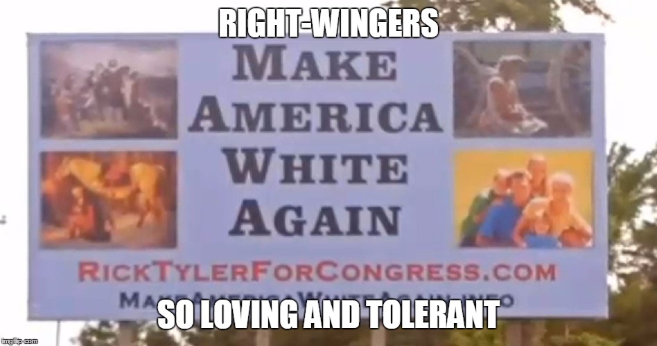 RIGHT-WINGERS SO LOVING AND TOLERANT | made w/ Imgflip meme maker