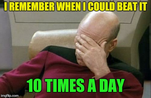Captain Picard Facepalm Meme | I REMEMBER WHEN I COULD BEAT IT 10 TIMES A DAY | image tagged in memes,captain picard facepalm | made w/ Imgflip meme maker