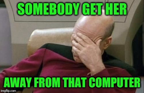 Captain Picard Facepalm Meme | SOMEBODY GET HER AWAY FROM THAT COMPUTER | image tagged in memes,captain picard facepalm | made w/ Imgflip meme maker