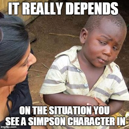 Third World Skeptical Kid Meme | IT REALLY DEPENDS ON THE SITUATION YOU SEE A SIMPSON CHARACTER IN | image tagged in memes,third world skeptical kid | made w/ Imgflip meme maker