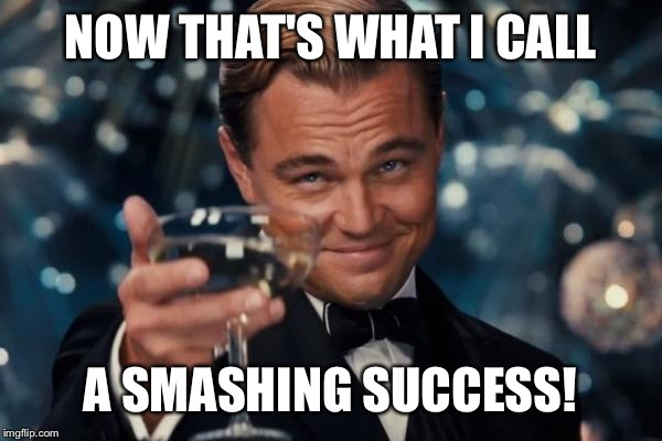 Leonardo Dicaprio Cheers Meme | NOW THAT'S WHAT I CALL A SMASHING SUCCESS! | image tagged in memes,leonardo dicaprio cheers | made w/ Imgflip meme maker