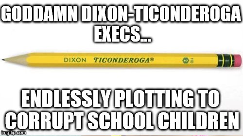 GO***MN DIXON-TICONDEROGA EXECS... ENDLESSLY PLOTTING TO CORRUPT SCHOOL CHILDREN | made w/ Imgflip meme maker