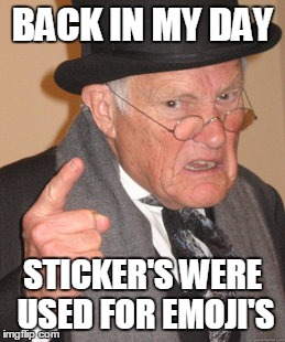 Sticker's Were Used For Emoji's | BACK IN MY DAY STICKER'S WERE USED FOR EMOJI'S | image tagged in memes,back in my day | made w/ Imgflip meme maker