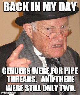 Back In My Day Meme | BACK IN MY DAY GENDERS WERE FOR PIPE THREADS.   AND THERE WERE STILL ONLY TWO. | image tagged in memes,back in my day | made w/ Imgflip meme maker