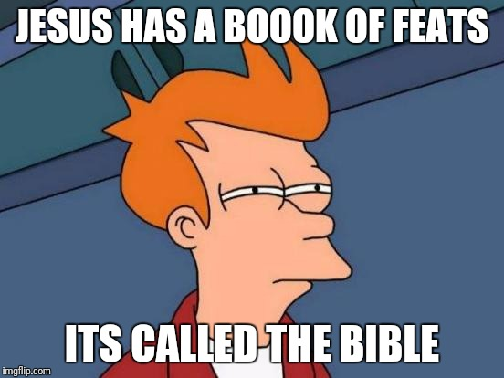 Futurama Fry Meme | JESUS HAS A BOOOK OF FEATS ITS CALLED THE BIBLE | image tagged in memes,futurama fry | made w/ Imgflip meme maker