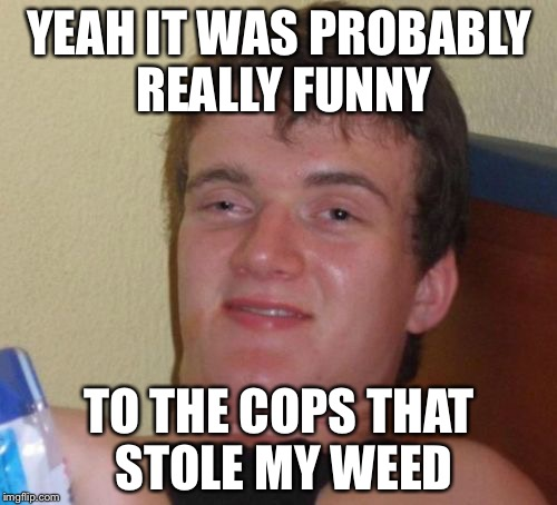 10 Guy Meme | YEAH IT WAS PROBABLY REALLY FUNNY TO THE COPS THAT STOLE MY WEED | image tagged in memes,10 guy | made w/ Imgflip meme maker